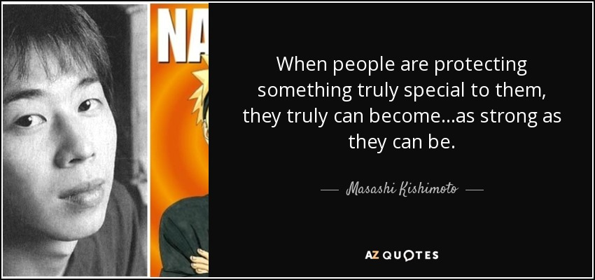 When people are protecting something truly special to them, they truly can become...as strong as they can be. - Masashi Kishimoto
