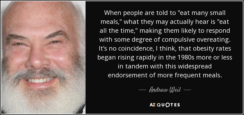 When people are told to 'eat many small meals,' what they may actually hear is 'eat all the time,' making them likely to respond with some degree of compulsive overeating. It's no coincidence, I think, that obesity rates began rising rapidly in the 1980s more or less in tandem with this widespread endorsement of more frequent meals. - Andrew Weil