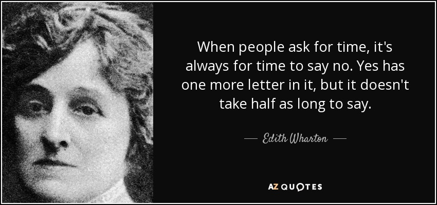 When people ask for time, it's always for time to say no. Yes has one more letter in it, but it doesn't take half as long to say. - Edith Wharton