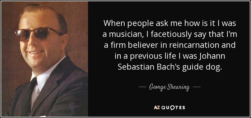 When people ask me how is it I was a musician, I facetiously say that I'm a firm believer in reincarnation and in a previous life I was Johann Sebastian Bach's guide dog. - George Shearing