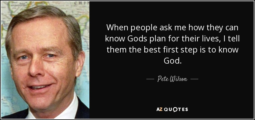 When people ask me how they can know Gods plan for their lives, I tell them the best first step is to know God. - Pete Wilson