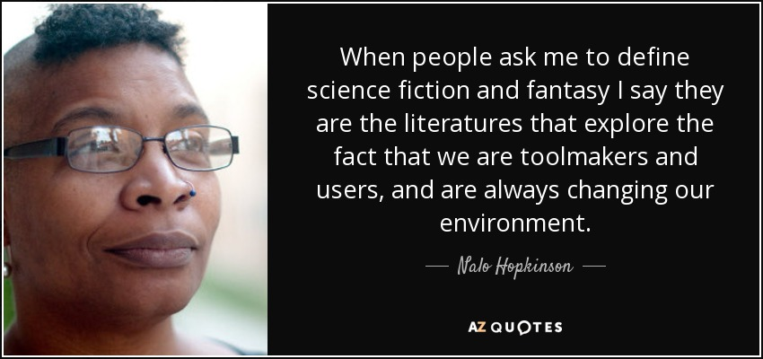 When people ask me to define science fiction and fantasy I say they are the literatures that explore the fact that we are toolmakers and users, and are always changing our environment. - Nalo Hopkinson