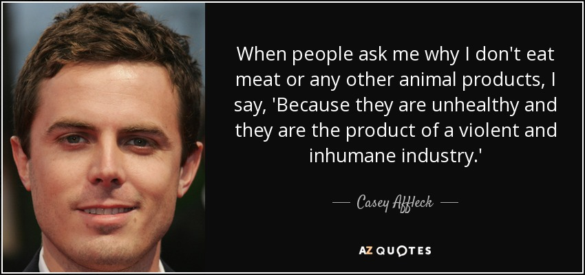 When people ask me why I don't eat meat or any other animal products, I say, 'Because they are unhealthy and they are the product of a violent and inhumane industry.' - Casey Affleck