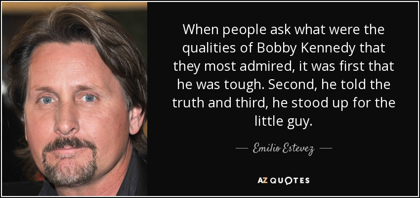 When people ask what were the qualities of Bobby Kennedy that they most admired, it was first that he was tough. Second, he told the truth and third, he stood up for the little guy. - Emilio Estevez