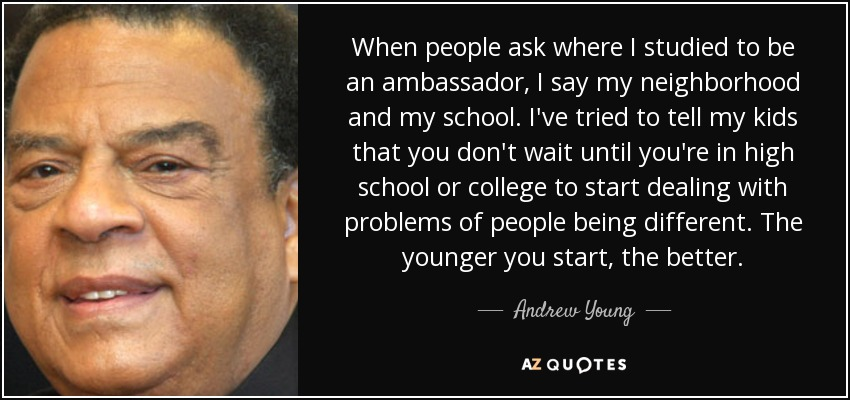 When people ask where I studied to be an ambassador, I say my neighborhood and my school. I've tried to tell my kids that you don't wait until you're in high school or college to start dealing with problems of people being different. The younger you start, the better. - Andrew Young