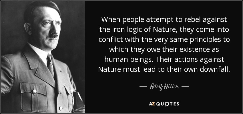 When people attempt to rebel against the iron logic of Nature, they come into conflict with the very same principles to which they owe their existence as human beings. Their actions against Nature must lead to their own downfall. - Adolf Hitler