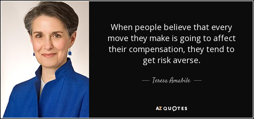 When people believe that every move they make is going to affect their compensation, they tend to get risk averse. - Teresa Amabile