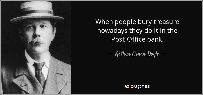 When people bury treasure nowadays they do it in the Post-Office bank. - Arthur Conan Doyle