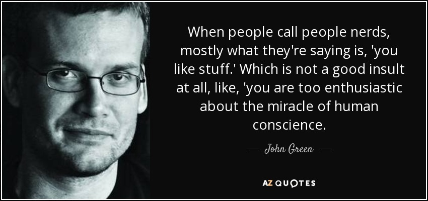 When people call people nerds, mostly what they're saying is, 'you like stuff.' Which is not a good insult at all, like, 'you are too enthusiastic about the miracle of human conscience. - John Green