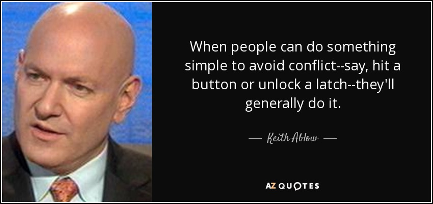 When people can do something simple to avoid conflict--say, hit a button or unlock a latch--they'll generally do it. - Keith Ablow