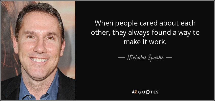 When people cared about each other, they always found a way to make it work. - Nicholas Sparks