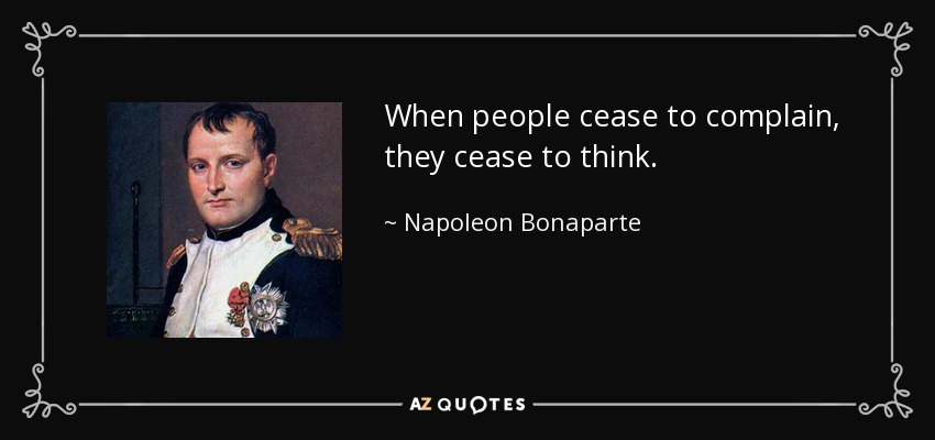When people cease to complain, they cease to think. - Napoleon Bonaparte