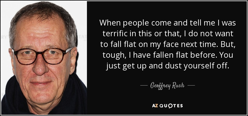 When people come and tell me I was terrific in this or that, I do not want to fall flat on my face next time. But, tough, I have fallen flat before. You just get up and dust yourself off. - Geoffrey Rush