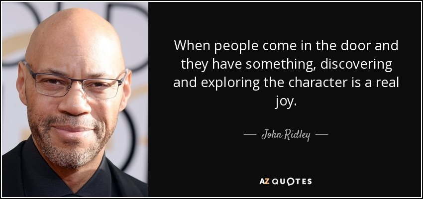 When people come in the door and they have something, discovering and exploring the character is a real joy. - John Ridley