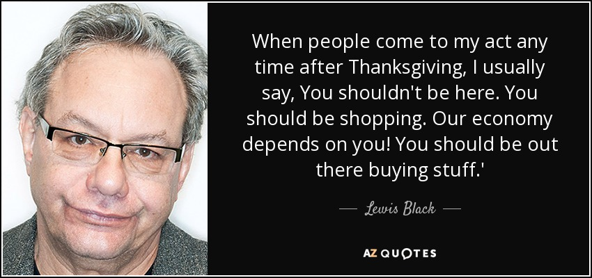 When people come to my act any time after Thanksgiving, I usually say, You shouldn't be here. You should be shopping. Our economy depends on you! You should be out there buying stuff.' - Lewis Black