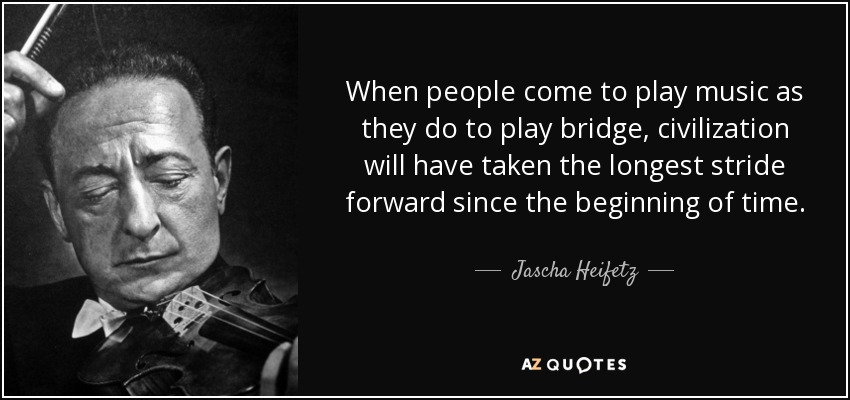 When people come to play music as they do to play bridge, civilization will have taken the longest stride forward since the beginning of time. - Jascha Heifetz