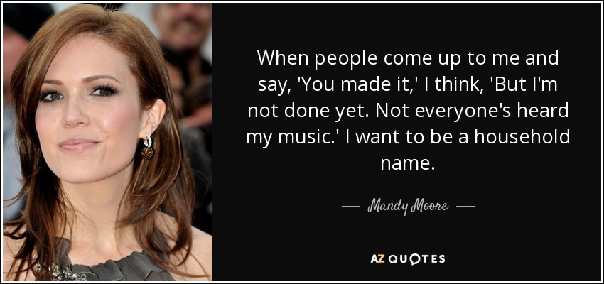When people come up to me and say, 'You made it,' I think, 'But I'm not done yet. Not everyone's heard my music.' I want to be a household name. - Mandy Moore
