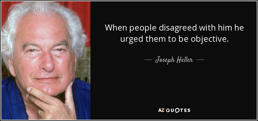 When people disagreed with him he urged them to be objective. - Joseph Heller