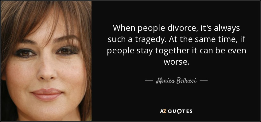When people divorce, it's always such a tragedy. At the same time, if people stay together it can be even worse. - Monica Bellucci