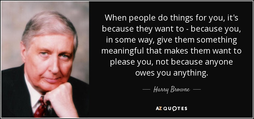 When people do things for you, it's because they want to - because you, in some way, give them something meaningful that makes them want to please you, not because anyone owes you anything. - Harry Browne