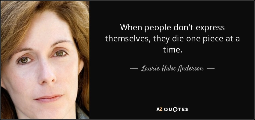 When people don't express themselves, they die one piece at a time. - Laurie Halse Anderson