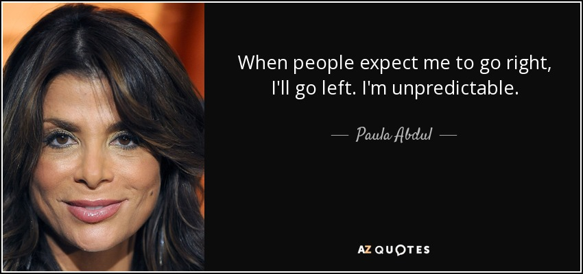 When people expect me to go right, I'll go left. I'm unpredictable. - Paula Abdul