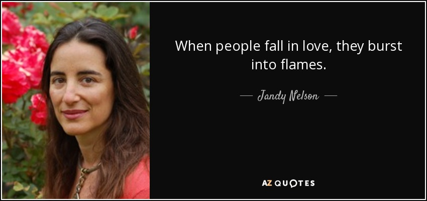 When people fall in love, they burst into flames. - Jandy Nelson