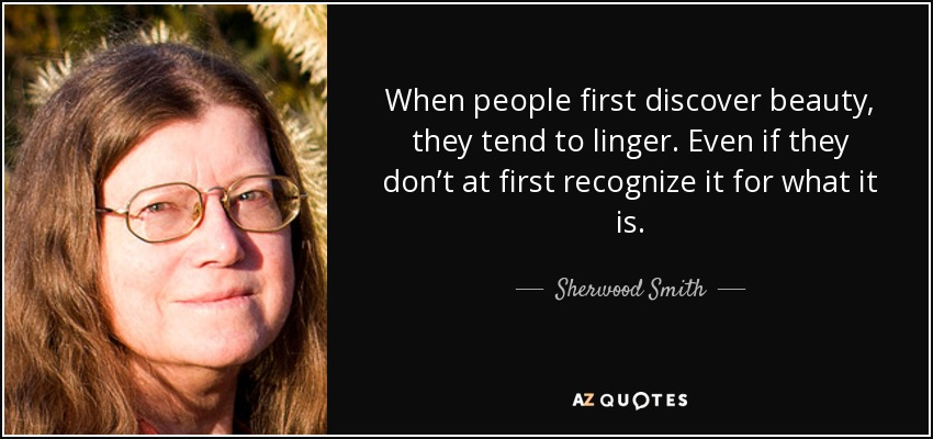 When people first discover beauty, they tend to linger. Even if they don't at first recognize it for what it is. - Sherwood Smith