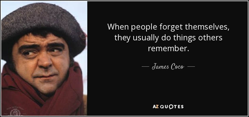 When people forget themselves, they usually do things others remember. - James Coco
