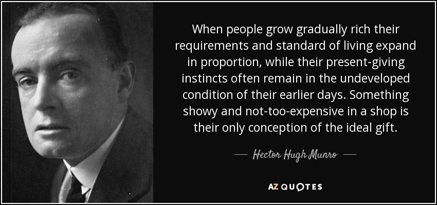 When people grow gradually rich their requirements and standard of living expand in proportion, while their present-giving instincts often remain in the undeveloped condition of their earlier days. Something showy and not-too-expensive in a shop is their only conception of the ideal gift. - Hector Hugh Munro