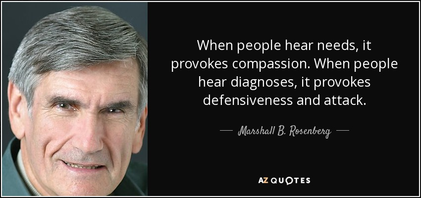 When people hear needs, it provokes compassion. When people hear diagnoses, it provokes defensiveness and attack. - Marshall B. Rosenberg