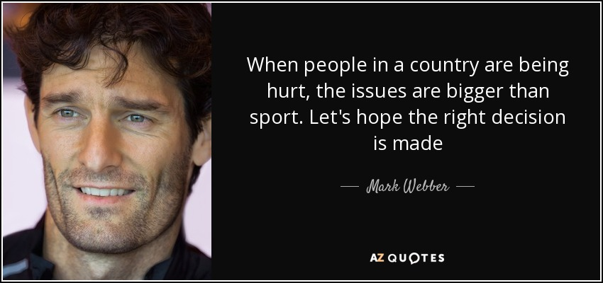 When people in a country are being hurt, the issues are bigger than sport. Let's hope the right decision is made - Mark Webber