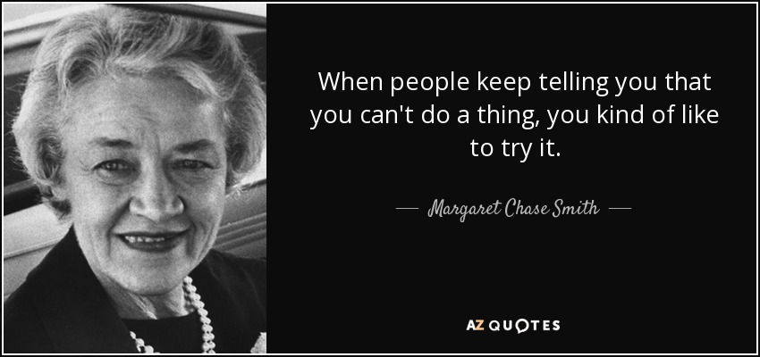 When people keep telling you that you can't do a thing, you kind of like to try it. - Margaret Chase Smith