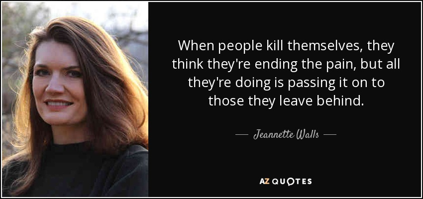 When people kill themselves, they think they're ending the pain, but all they're doing is passing it on to those they leave behind. - Jeannette Walls