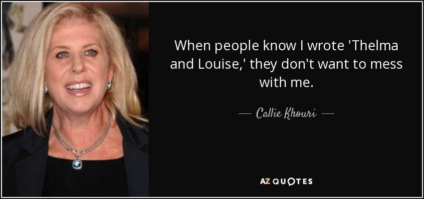 When people know I wrote 'Thelma and Louise,' they don't want to mess with me. - Callie Khouri