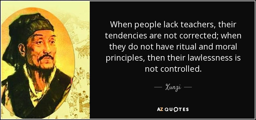 When people lack teachers, their tendencies are not corrected; when they do not have ritual and moral principles, then their lawlessness is not controlled. - Xunzi