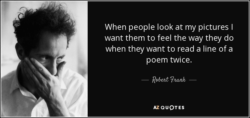 When people look at my pictures I want them to feel the way they do when they want to read a line of a poem twice. - Robert Frank