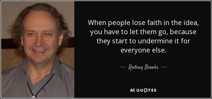 When people lose faith in the idea, you have to let them go, because they start to undermine it for everyone else. - Rodney Brooks
