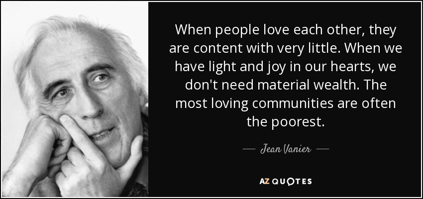 When people love each other, they are content with very little. When we have light and joy in our hearts, we don't need material wealth. The most loving communities are often the poorest. If our own life is luxurious and wasteful, we can't approach poor people. If we love people, we want to identify with them and share with them. - Jean Vanier