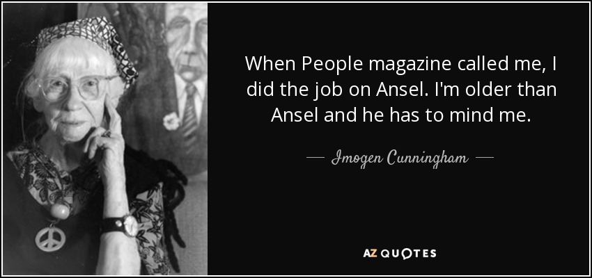 When People magazine called me, I did the job on Ansel. I'm older than Ansel and he has to mind me. - Imogen Cunningham
