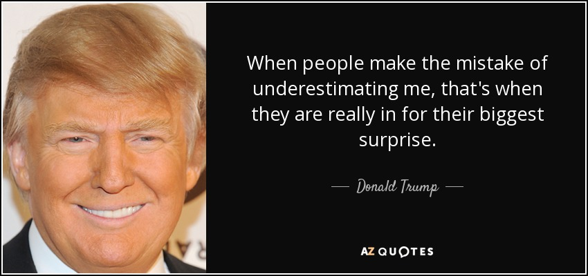 When people make the mistake of underestimating me, that's when they are really in for their biggest surprise. - Donald Trump