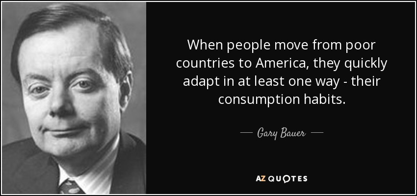 When people move from poor countries to America, they quickly adapt in at least one way - their consumption habits. - Gary Bauer