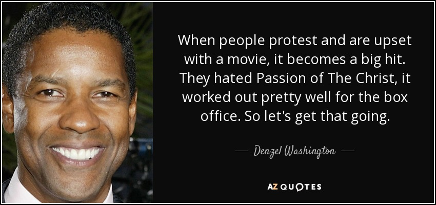 When people protest and are upset with a movie, it becomes a big hit. They hated Passion of The Christ, it worked out pretty well for the box office. So let's get that going. - Denzel Washington