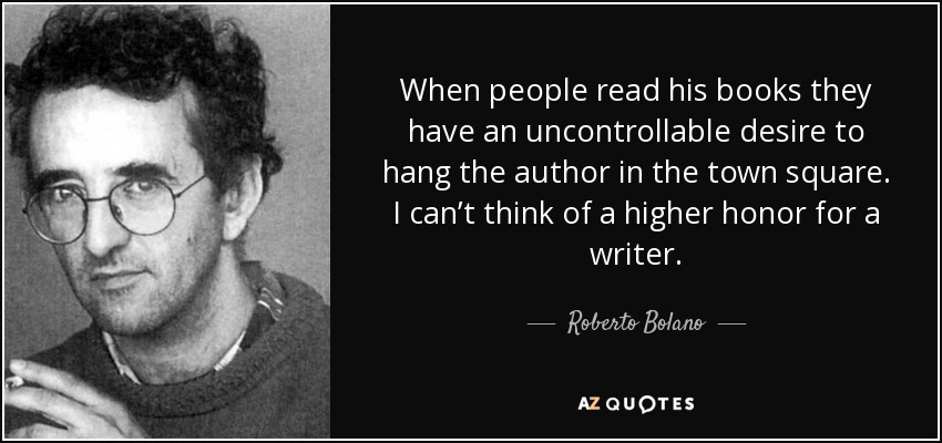 When people read his books they have an uncontrollable desire to hang the author in the town square. I can't think of a higher honor for a writer. - Roberto Bolano