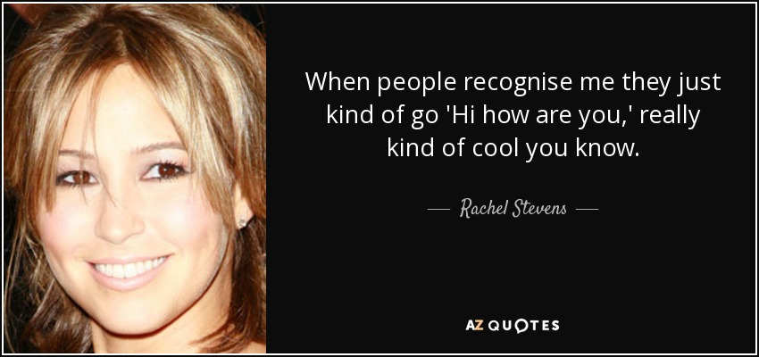 When people recognise me they just kind of go 'Hi how are you,' really kind of cool you know. - Rachel Stevens