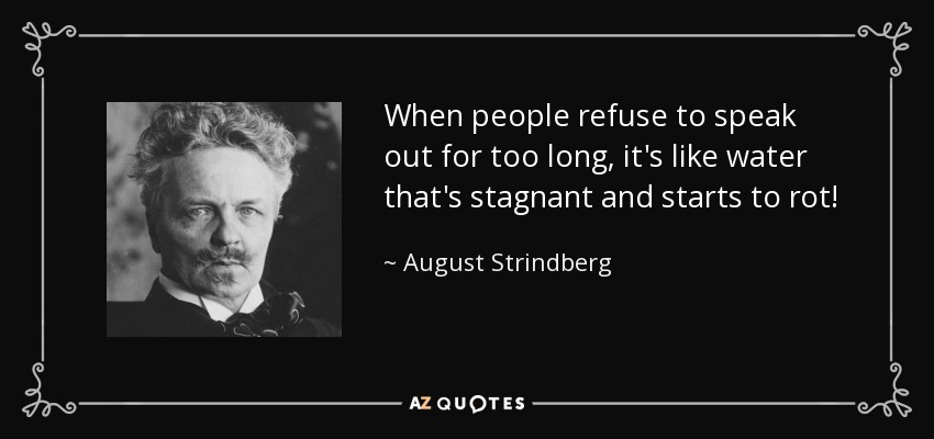 When people refuse to speak out for too long, it's like water that's stagnant and starts to rot! - August Strindberg