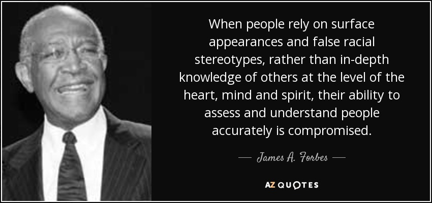 When people rely on surface appearances and false racial stereotypes, rather than in-depth knowledge of others at the level of the heart, mind and spirit, their ability to assess and understand people accurately is compromised. - James A. Forbes