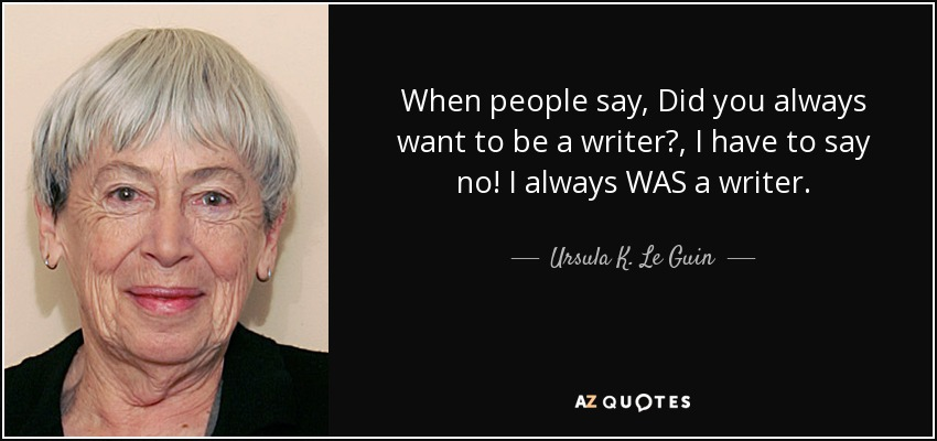 When people say, Did you always want to be a writer?, I have to say no! I always WAS a writer. - Ursula K. Le Guin