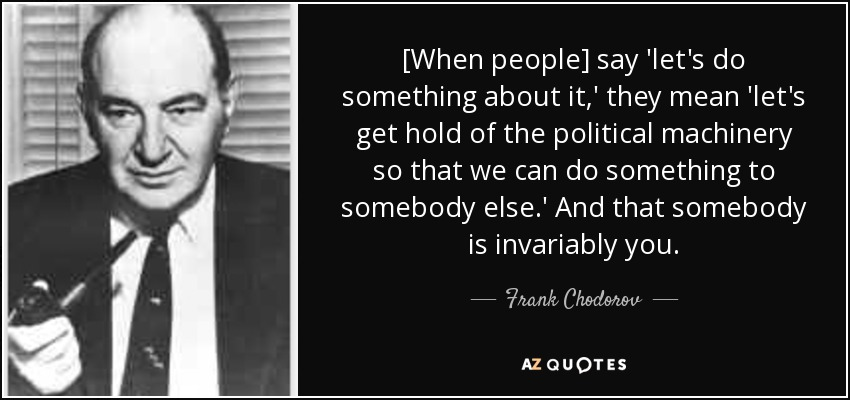 [When people] say 'let's do something about it,' they mean 'let's get hold of the political machinery so that we can do something to somebody else.' And that somebody is invariably you. - Frank Chodorov