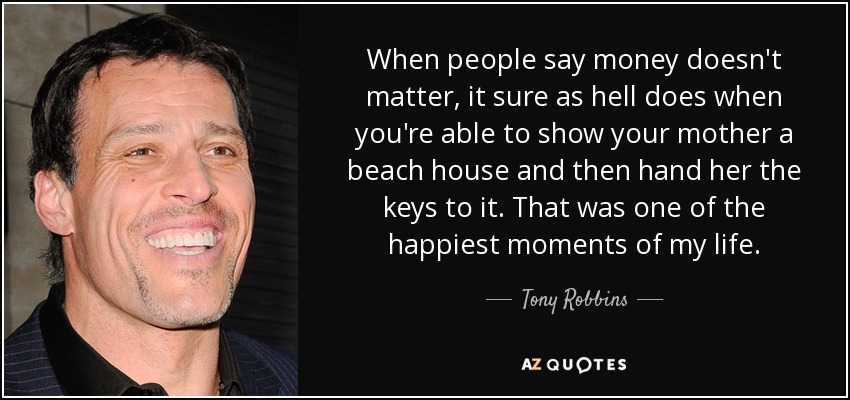 When people say money doesn't matter, it sure as hell does when you're able to show your mother a beach house and then hand her the keys to it. That was one of the happiest moments of my life. - Tony Robbins
